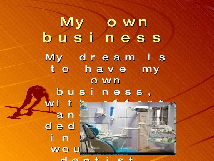 My own business   My dream is to have my own business, with effort and great dedication, in my case would be a dentist.