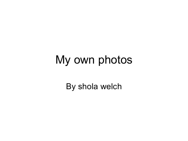 My own photos By shola welch