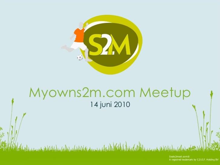 Seats2meet.com® A registred trademark by C.D.E.F. Holding BV Myowns2m.com Meetup 14 juni 2010