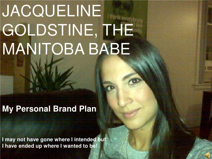 JACQUELINE GOLDSTINE, THE MANITOBA BABE<br />My Personal Brand Plan<br />I may not have gone where I intended but <br />I ...