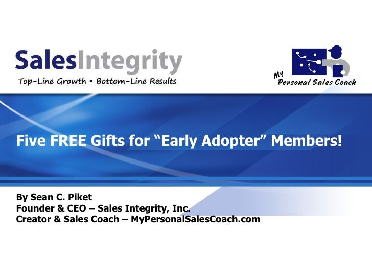 By Sean C. Piket Founder & CEO – Sales Integrity, Inc. Creator & Sales Coach – MyPersonalSalesCoach.com Five FREE Gifts fo...