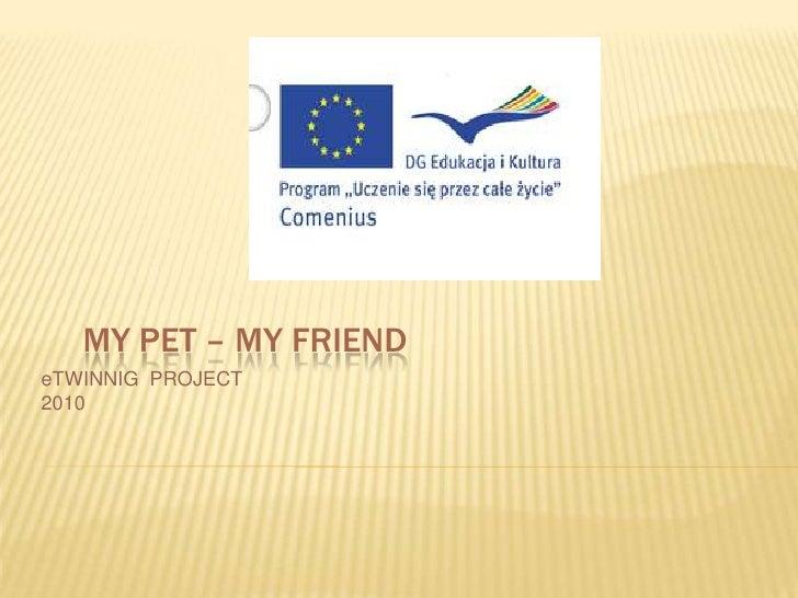 MY PET – MY FRIEND<br />eTWINNIG  PROJECT<br />2010<br />