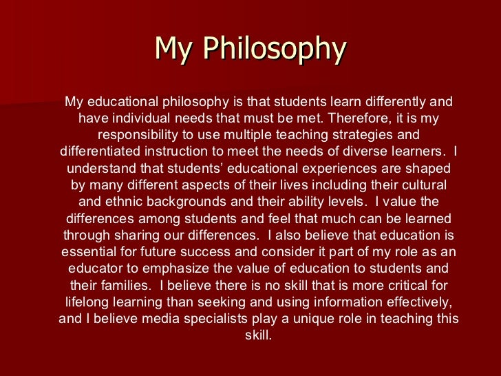 My Philosophy My educational philosophy is that students learn differently and have individual needs that must be met. The...