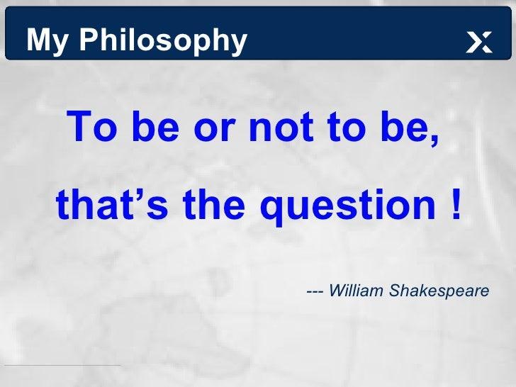 My Philosophy <ul><li>To be or not to be,  </li></ul><ul><li>that's the question ! </li></ul><ul><li>--- William Shakespea...