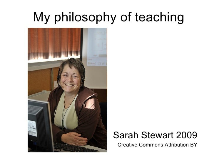 My philosophy of teaching Sarah Stewart 2009 Creative Commons Attribution BY