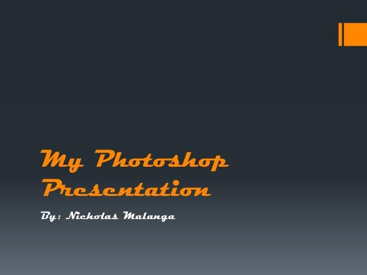 My PhotoshopPresentationBy: Nicholas Malanga