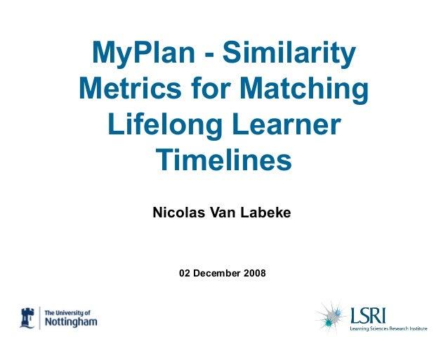 02 December 2008 MyPlan - Similarity Metrics for Matching Lifelong Learner Timelines Nicolas Van Labeke