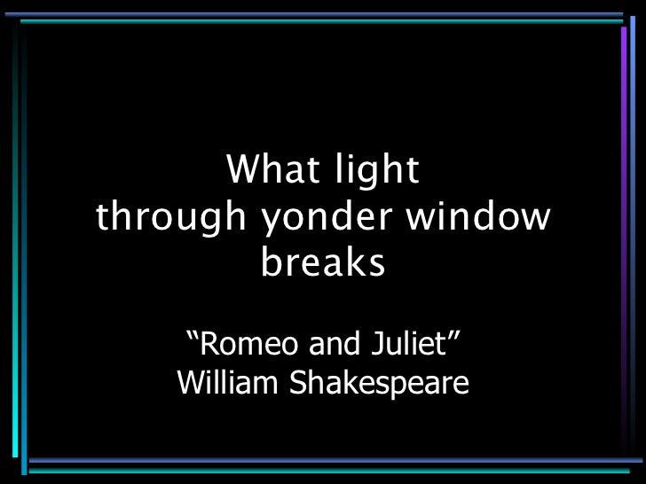 "What light through yonder window         breaks     ""Romeo and Juliet""    William Shakespeare"