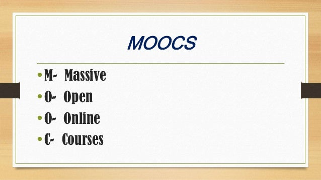 MOOCS • M- Massive • O- Open • O- Online • C- Courses