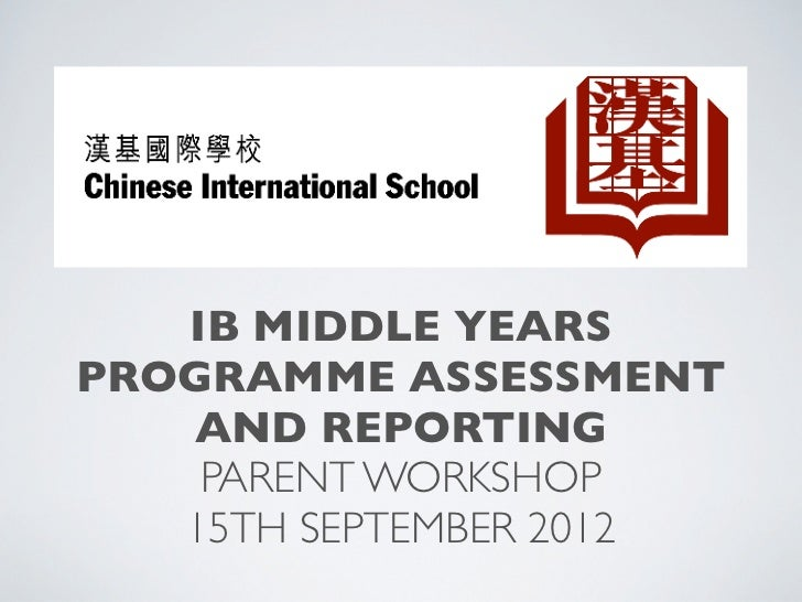 IB MIDDLE YEARSPROGRAMME ASSESSMENT   AND REPORTING    PARENT WORKSHOP   15TH SEPTEMBER 2012