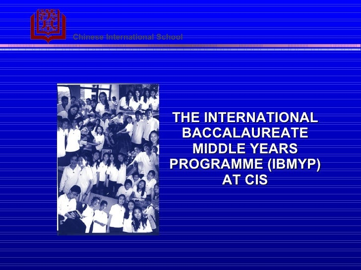 THE INTERNATIONAL BACCALAUREATE MIDDLE YEARS PROGRAMME   (IBMYP) AT CIS