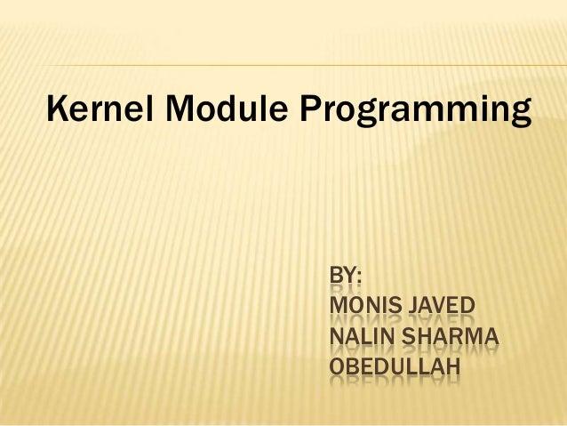 Kernel Module Programming  BY: MONIS JAVED NALIN SHARMA OBEDULLAH