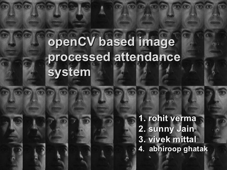 openCV based image processed attendence system 1.abhiroop ghatak 2. rohit verma 3. sunny Jain 4. vivek mittal Under the gu...