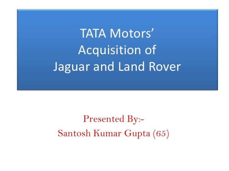 TATA Motors'     Acquisition of Jaguar and Land Rover        Presented By:- Santosh Kumar Gupta (65)