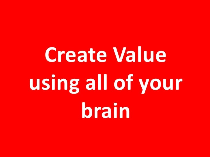 Create Value using all of your brain<br />