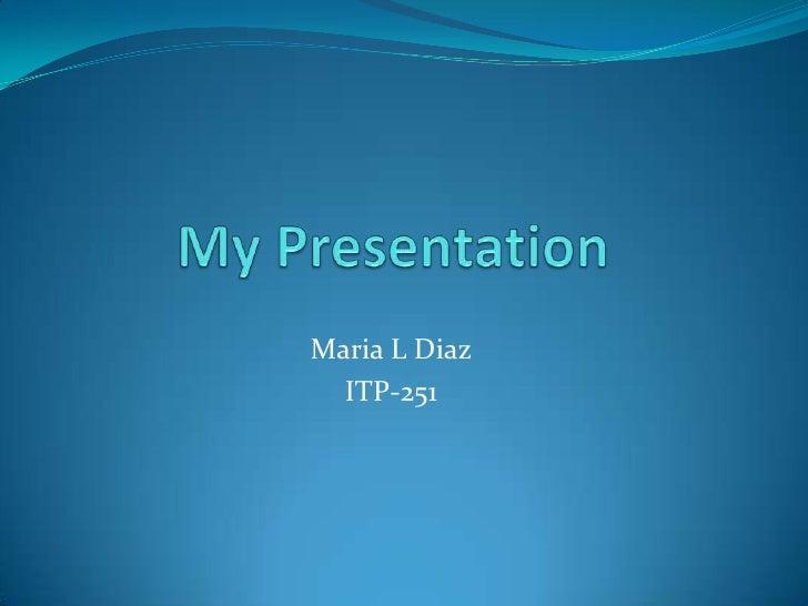 My Presentation<br />Maria L Diaz<br />ITP-251<br />