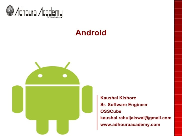 <ul><li>Android </li></ul>Kaushal Kishore Sr. Software Engineer OSSCube [email_address] www.adhouraacademy.com