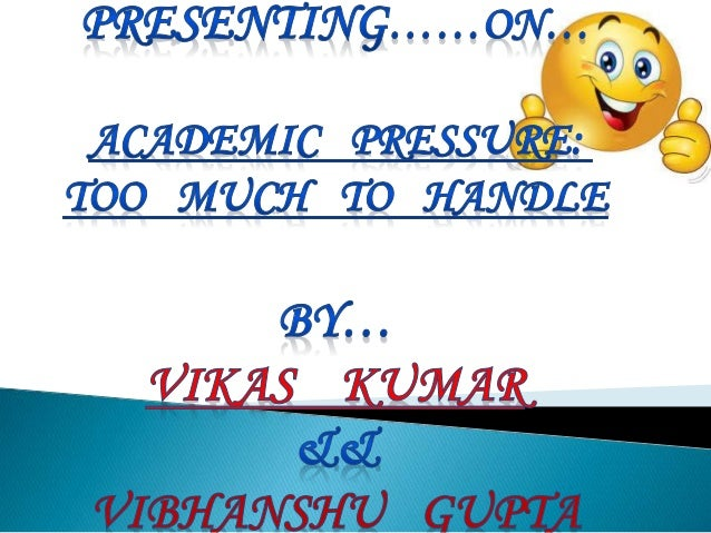 academic pressure too much to handle It becomes extremely stressful if there is too much  i can't handle the academic pressure  handle both the academic and social pressure of.