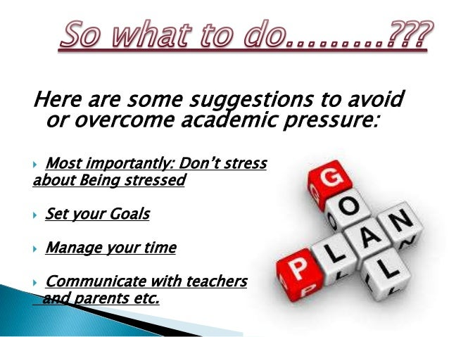 academic pressure too much to handle Stress can also be defined as what a person experiences when they feel like they have too much on their plates or they don't how to handle changes in positive way high levels of stress can be broken down into different types of stress that could impact a student's academic performance academic stress is one of many.