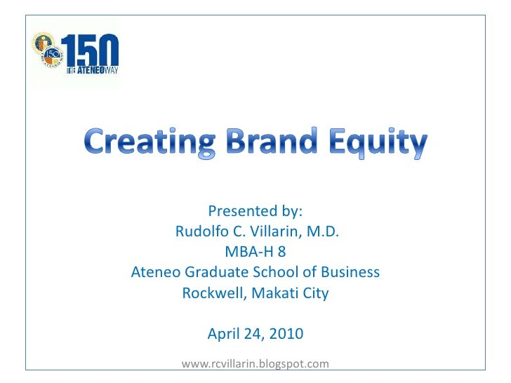 Creating Brand EquityPresented by:Rudolfo C. Villarin, M.D. MBA-H 8Ateneo Graduate School of BusinessRockwell, Makati City...