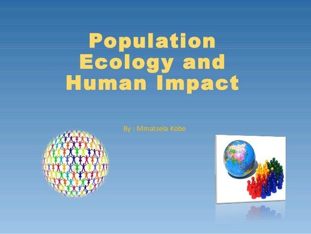 Population Ecology and Human Impact By : Mmatsela Kobe
