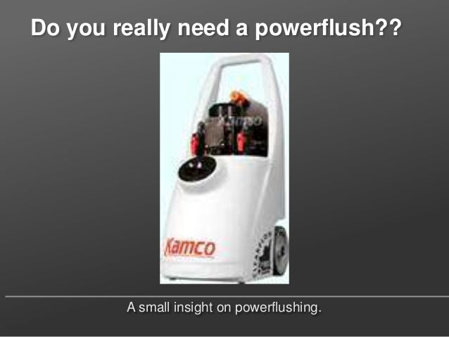 Do you really need a powerflush??        A small insight on powerflushing.