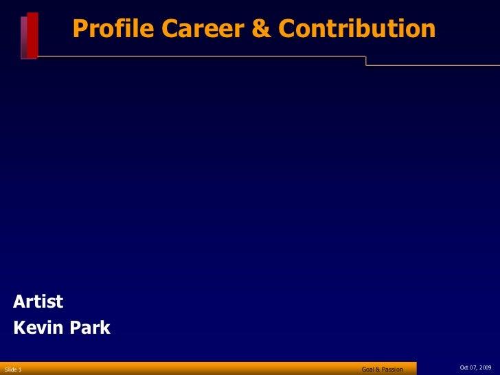 Profile Career & Contribution        Artist    Kevin Park  Slide 1                          Goal & Passion   Oct 07, 2009