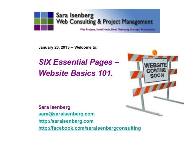 January 23, 2013 -- Welcome to:SIX Essential Pages –Website Basics 101.Sara Isenbergsara@saraisenberg.comhttp://saraisenbe...