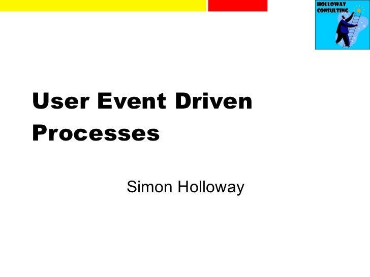 User Event Driven Processes Simon Holloway