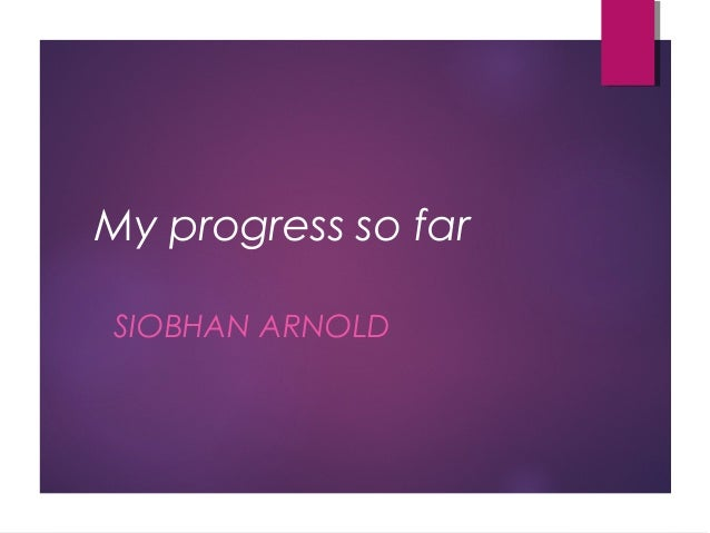 My progress so far SIOBHAN ARNOLD