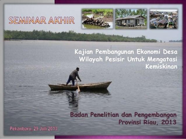 Kajian Pembangunan Ekonomi Desa Wilayah Pesisir Untuk Mengatasi Kemiskinan Badan Penelitian dan Pengembangan Provinsi Riau...