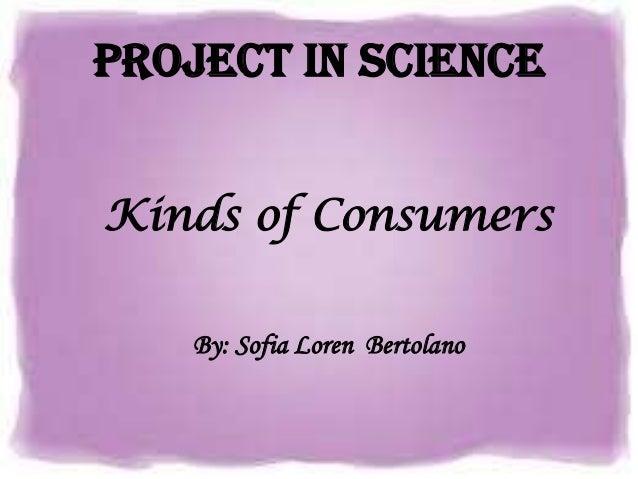 Project in ScienceKinds of Consumers   By: Sofia Loren Bertolano