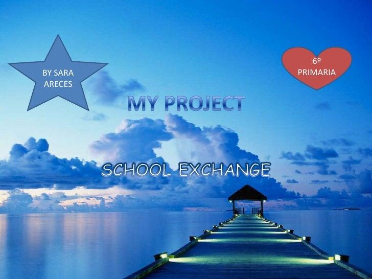 MY PROJECT<br />SCHOOL EXCHANGE<br />BY SARA ARECES    <br />6º PRIMARIA<br />