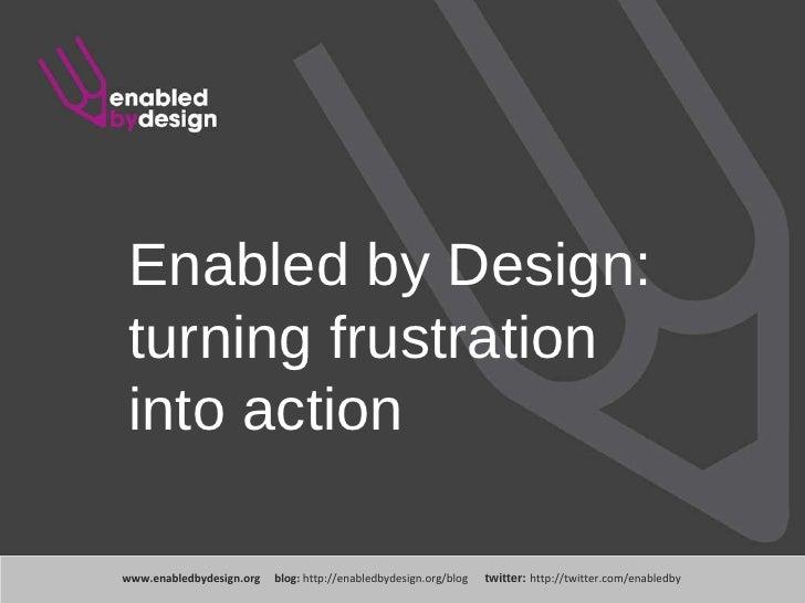 www .enabledbydesign.org  blog:  http://enabledbydesign.org/blog  twitter:  http://twitter.com/enabledby Enabled by Design...