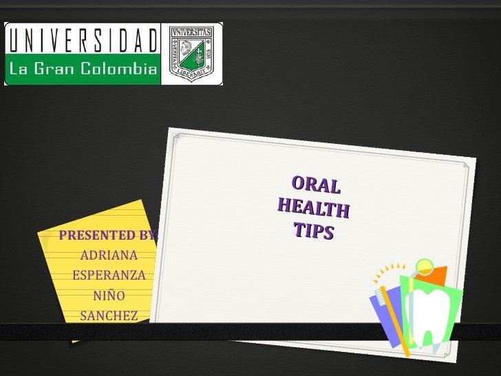 ORAL                HEALTHPRESENTED BY:    TIPS   ADRIANA  ESPERANZA     NIÑO   SANCHEZ