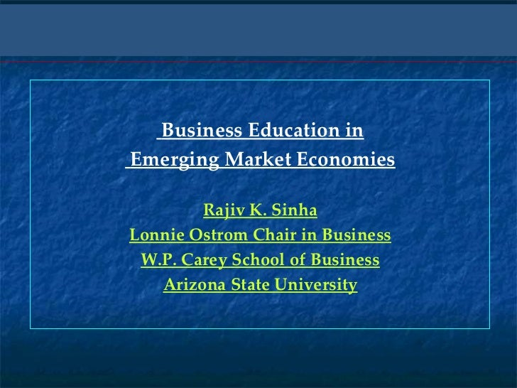 Business Education in Emerging Market Economies Rajiv K. Sinha Lonnie Ostrom Chair in Business W.P. Carey School of Busine...