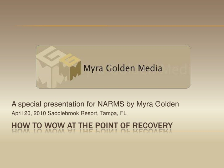 How to wow at the point of recovery<br />A special presentation for NARMS by Myra Golden<br />April 20, 2010 Saddlebrook R...
