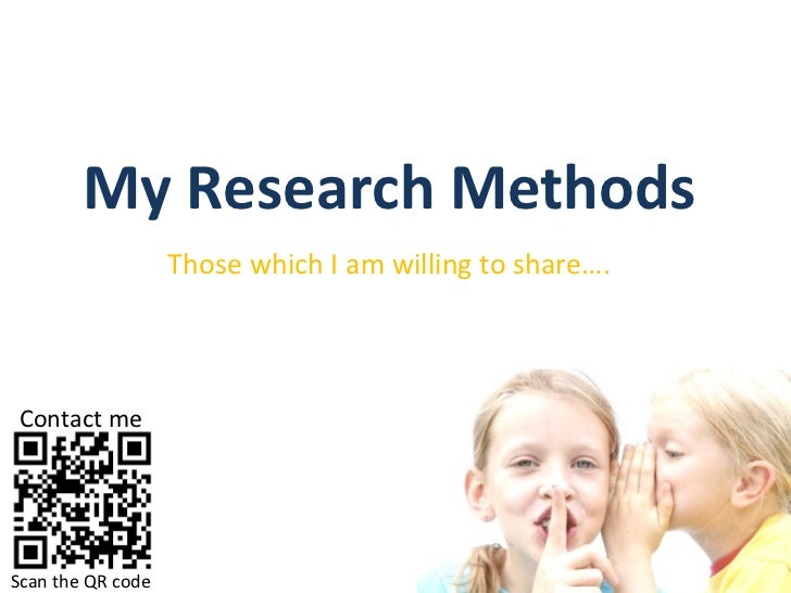 My Research Methods Those which I am willing to share…. Scan the QR code Contact me