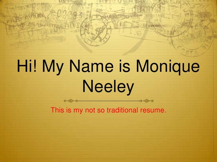 Hi! My Name is Monique Neeley<br />This is my not so traditional resume.<br />