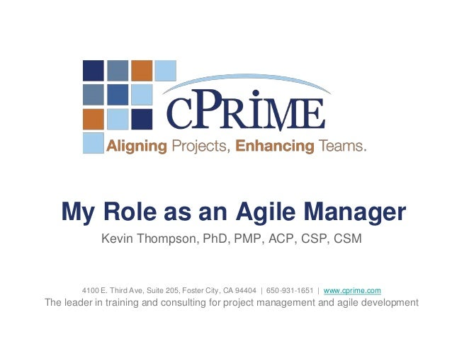 My Role as an Agile Manager             Kevin Thompson, PhD, PMP, ACP, CSP, CSM        4100 E. Third Ave, Suite 205, Foste...