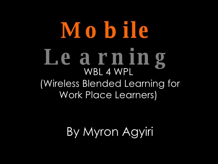 Mobile   Learning WBL 4 WPL  (Wireless Blended Learning for Work Place Learners)  By Myron Agyiri