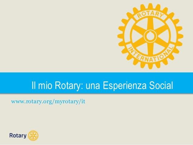 Il mio Rotary: una Esperienza Social www.rotary.org/myrotary/it