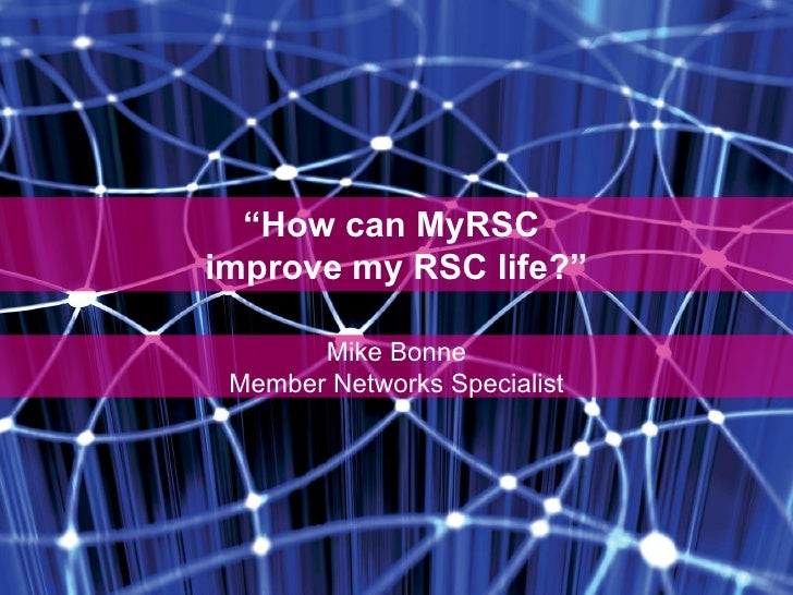 """ How can MyRSC  improve my RSC life?"" Mike Bonne Member Networks Specialist"