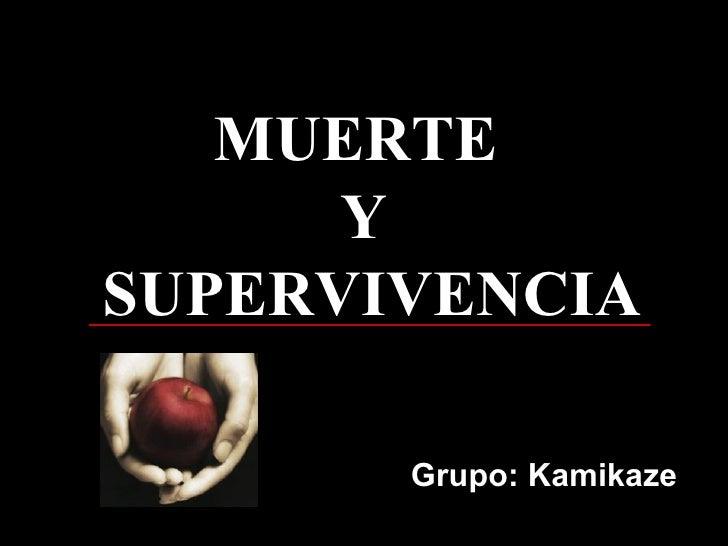 Grupo: Kamikaze MUERTE  Y  SUPERVIVENCIA MUERTE  Y  SUPERVIVENCIA