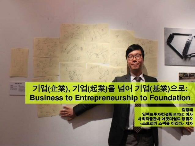 기업(企業), 기업(起業)을 넘어 기업(基業)으로:Business to Entrepreneurship to Foundation김정태임팩트투자컨설팅 MYSC 이사사회적출판사 에딧더월드 창립자<스토리가 스펙을 이긴다> 저자