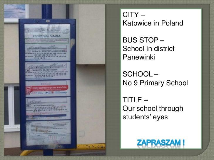 CITY – <br />Katowice in Poland<br />BUS STOP –<br />School in district Panewinki<br />SCHOOL – <br />No 9 Primary School<...