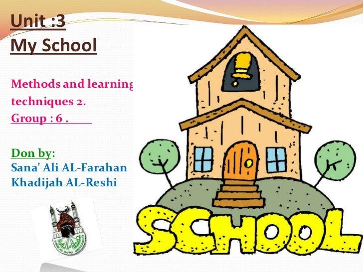 Unit :3My SchoolMethods and learningtechniques 2.Group : 6 .Don by:Sana' Ali AL-FarahanKhadijah AL-Reshi