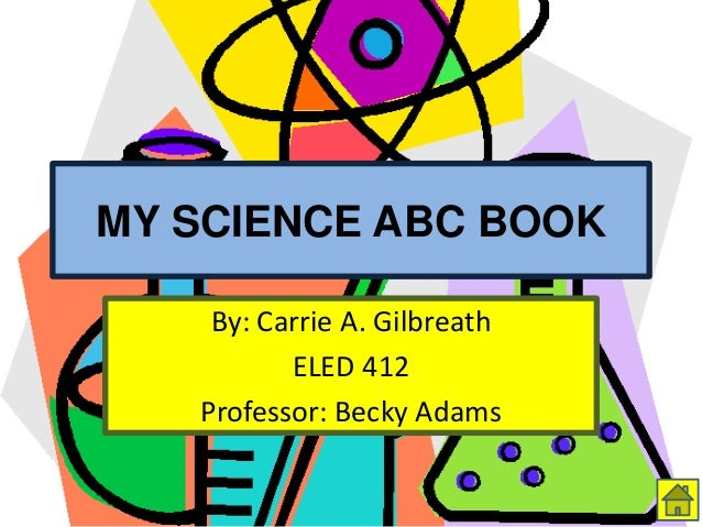 MY SCIENCE ABC BOOK By: Carrie A. Gilbreath ELED 412 Professor: Becky Adams