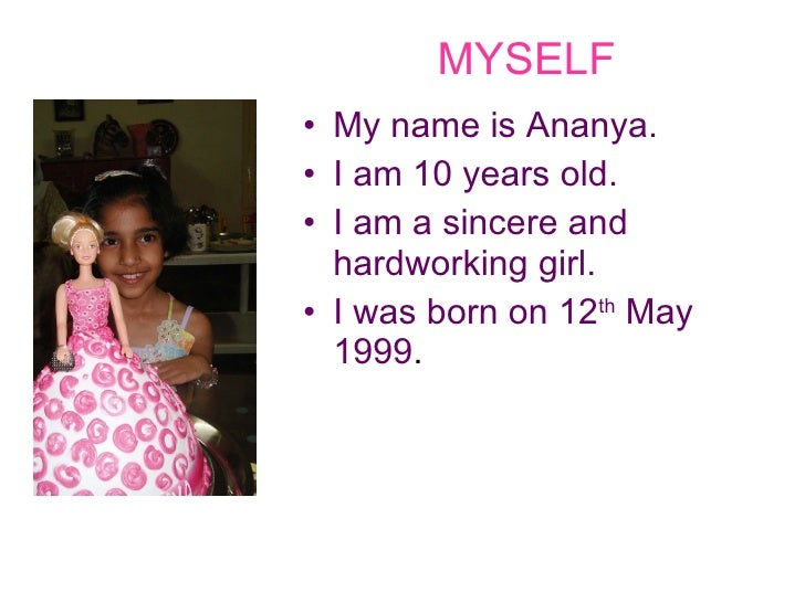 MYSELF <ul><li>My name is Ananya. </li></ul><ul><li>I am 10 years old. </li></ul><ul><li>I am a sincere and hardworking gi...
