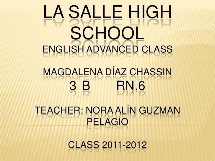 LA SALLE HIGH    SCHOOL ENGLISH ADVANCED CLASS MAGDALENA DÍAZ CHASSIN     3 B      RN.6TEACHER: NORA ALÍN GUZMAN         P...